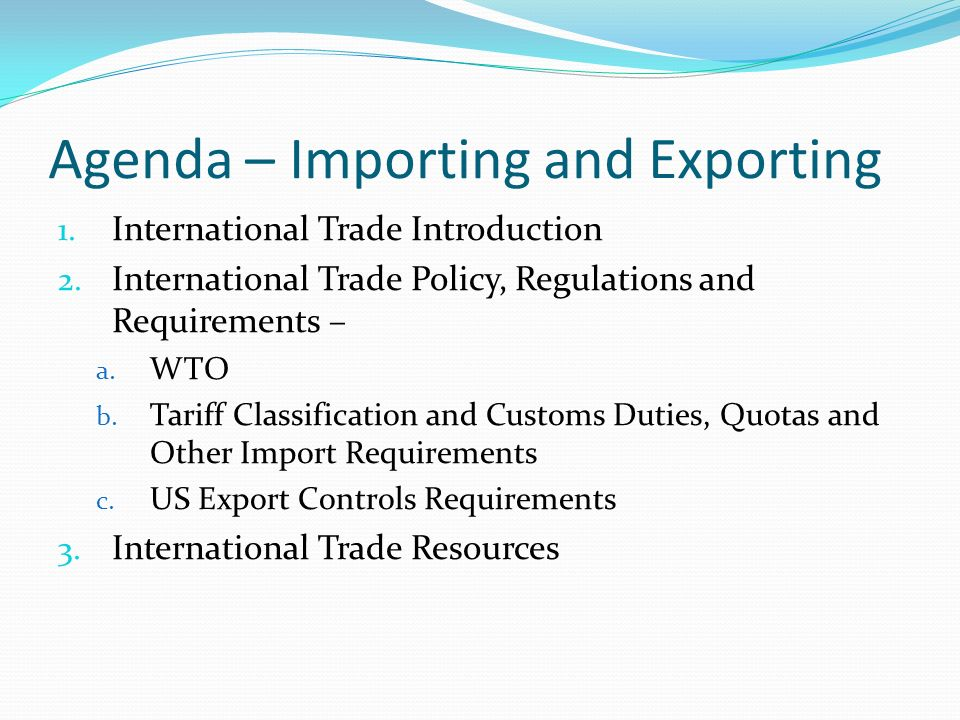 Agenda – Importing and Exporting 1. International Trade Introduction 2. International Trade Policy, Regulations and Requirements – a. WTO b. Tariff Cl