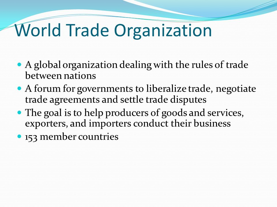 World Trade Organization A global organization dealing with the rules of trade between nations A forum for governments to liberalize trade, negotiate