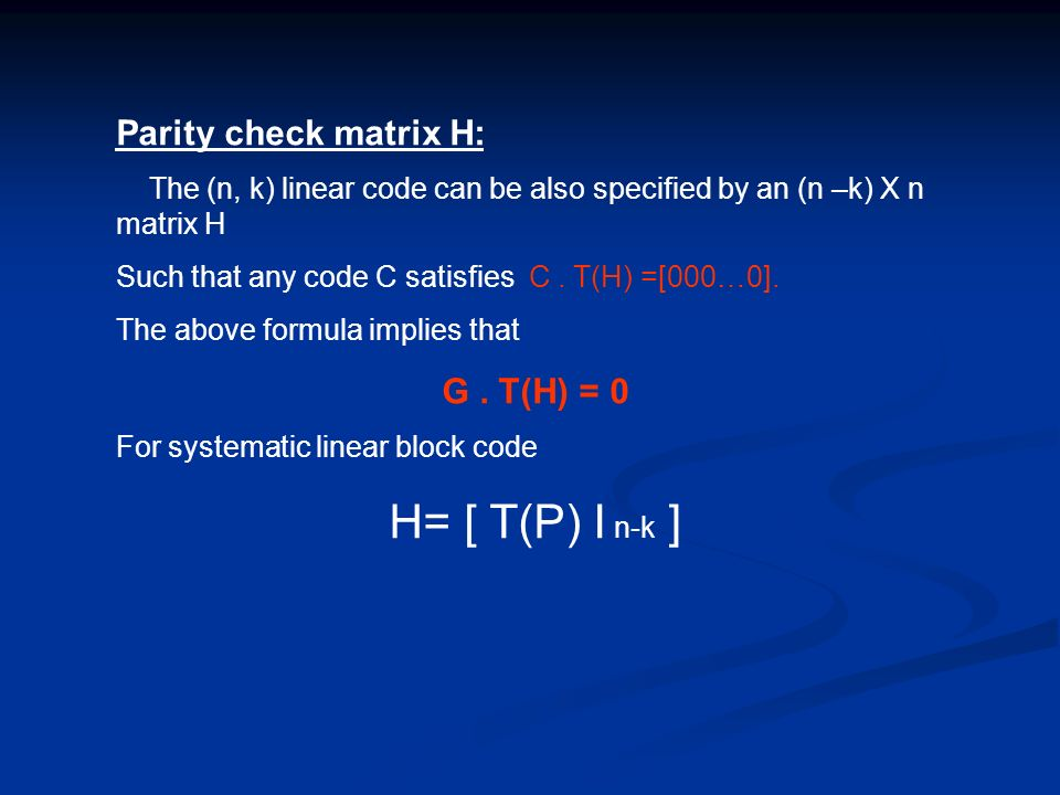 Parity check matrix H: The (n, k) linear code can be also specified by an (n –k) X n matrix H Such that any code C satisfies C. T(H) =[000…0]. The abo