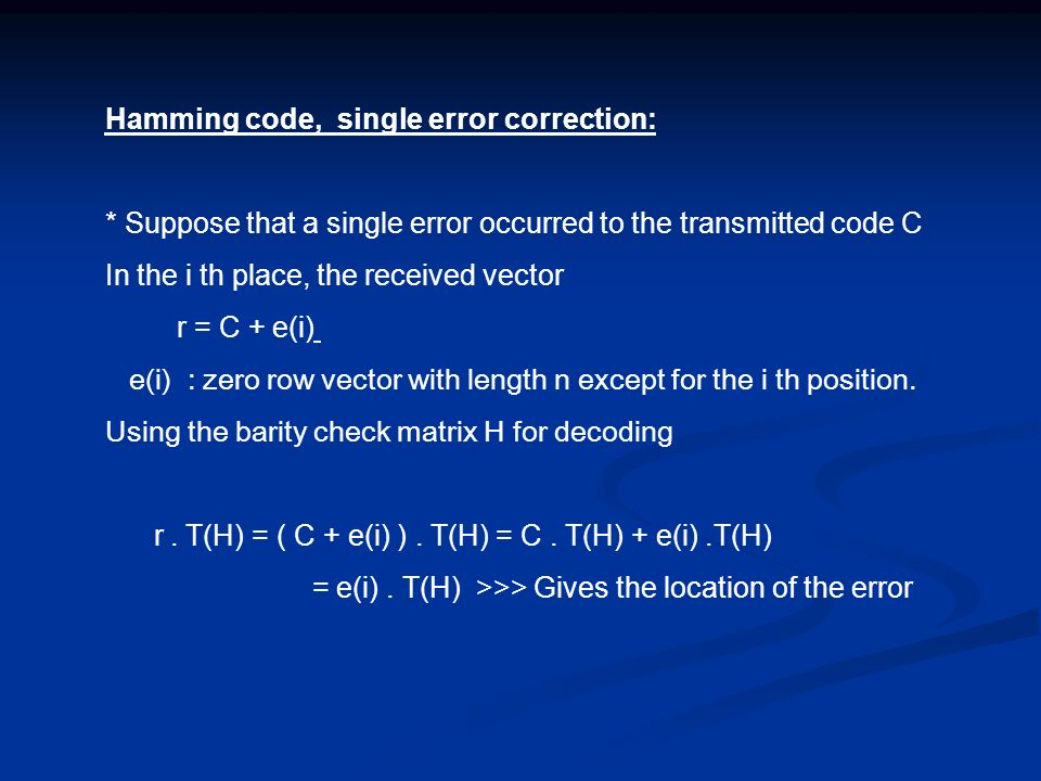 Hamming code, single error correction: * Suppose that a single error occurred to the transmitted code C In the i th place, the received vector r = C +