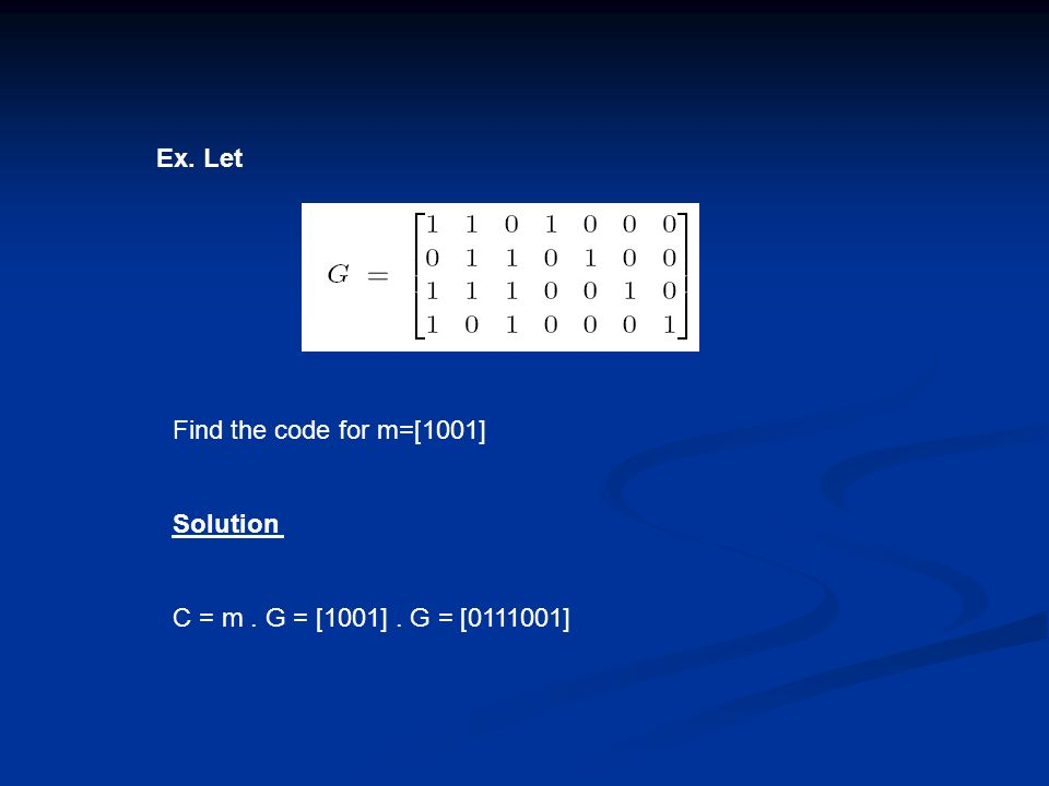Ex. Let Find the code for m=[1001] Solution C = m. G = [1001]. G = [0111001]