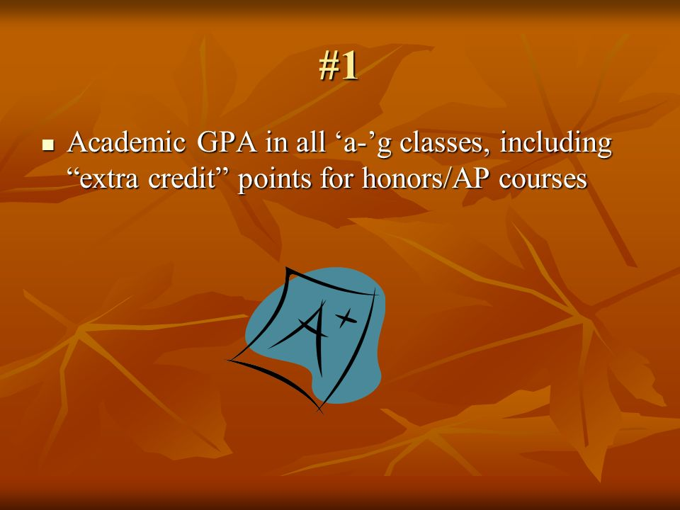 #1 Academic GPA in all a-g classes, including extra credit points for honors/AP courses Academic GPA in all a-g classes, including extra credit points for honors/AP courses