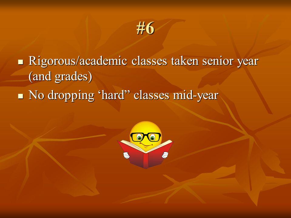 #6 Rigorous/academic classes taken senior year (and grades) Rigorous/academic classes taken senior year (and grades) No dropping hard classes mid-year No dropping hard classes mid-year