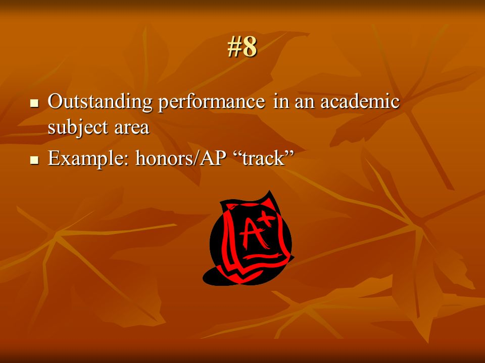 #8 Outstanding performance in an academic subject area Outstanding performance in an academic subject area Example: honors/AP track Example: honors/AP track