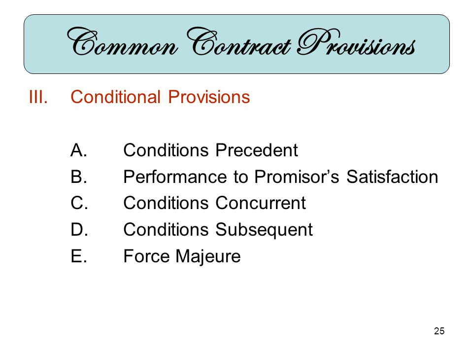 25 III.Conditional Provisions A.Conditions Precedent B.Performance to Promisors Satisfaction C.Conditions Concurrent D.Conditions Subsequent E.Force Majeure Common Contract Provisions