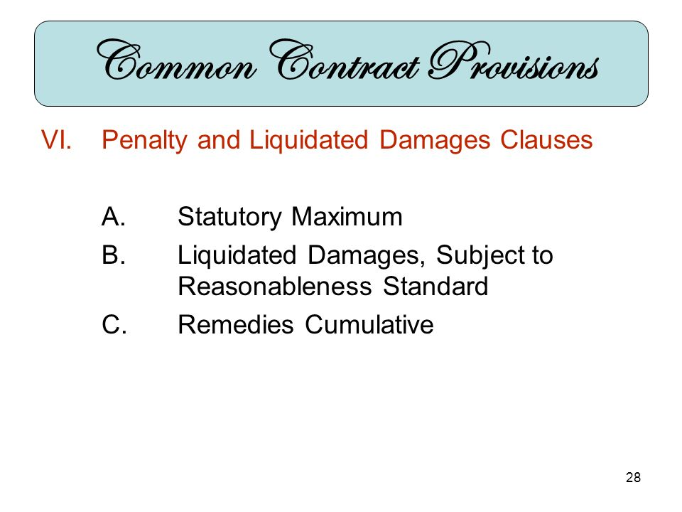 28 VI.Penalty and Liquidated Damages Clauses A.Statutory Maximum B.Liquidated Damages, Subject to Reasonableness Standard C.Remedies Cumulative Common Contract Provisions
