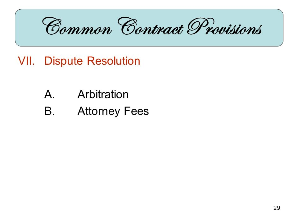 29 VII.Dispute Resolution A.Arbitration B.Attorney Fees Common Contract Provisions