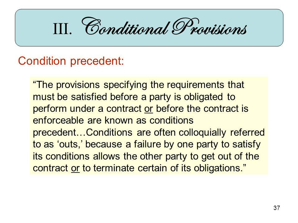37 Condition precedent: III. Conditional Provisions The provisions specifying the requirements that must be satisfied before a party is obligated to p