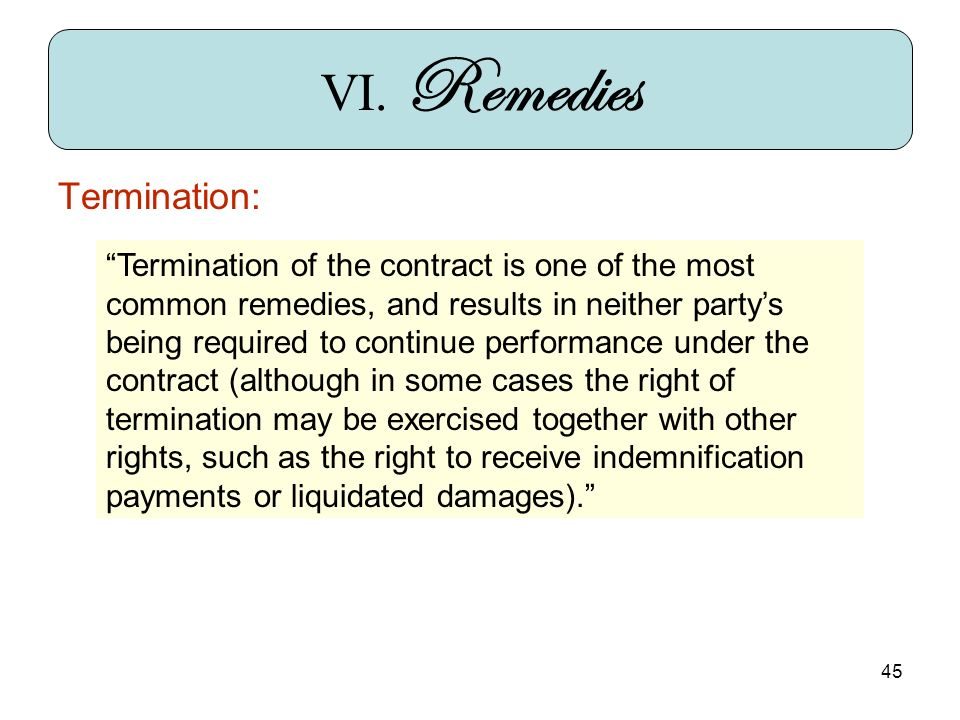 45 VI. Remedies Termination: Termination of the contract is one of the most common remedies, and results in neither partys being required to continue