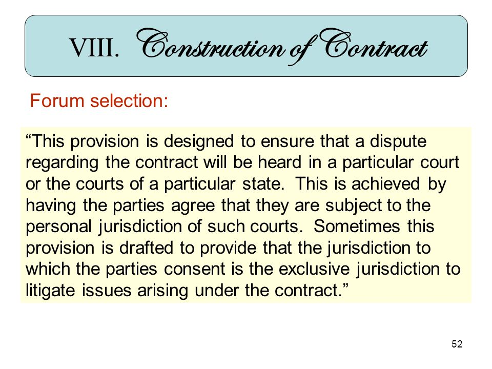 52 VIII. Construction of Contract Forum selection: This provision is designed to ensure that a dispute regarding the contract will be heard in a parti