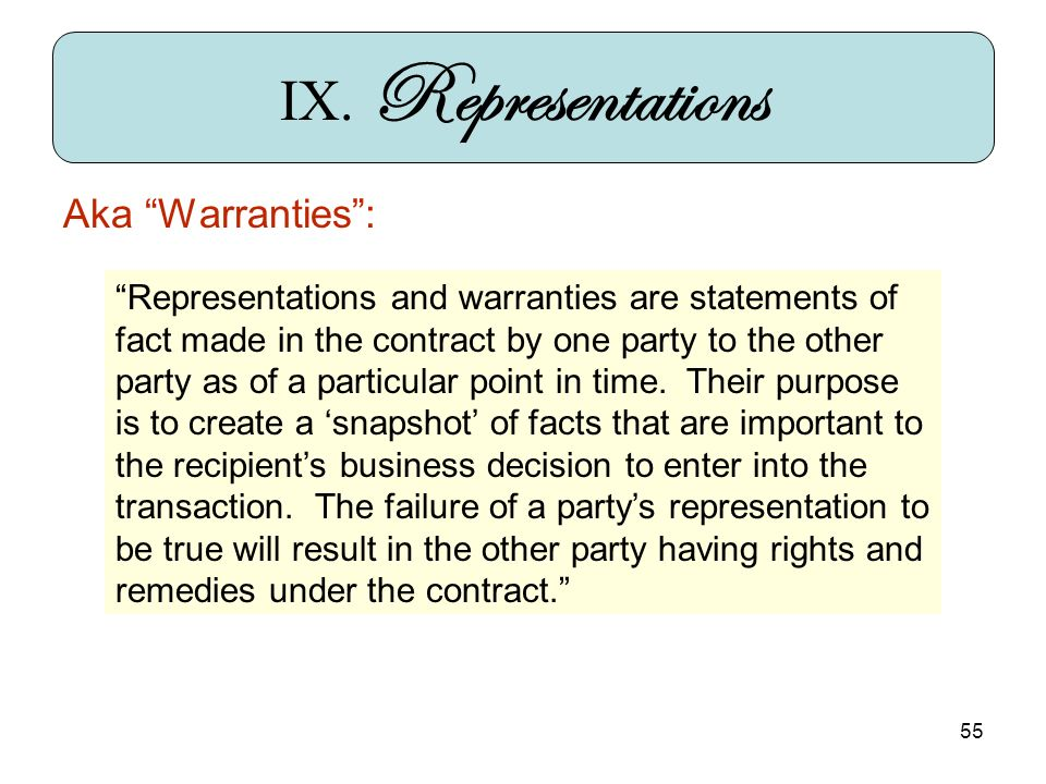 55 IX. Representations Aka Warranties: Representations and warranties are statements of fact made in the contract by one party to the other party as o