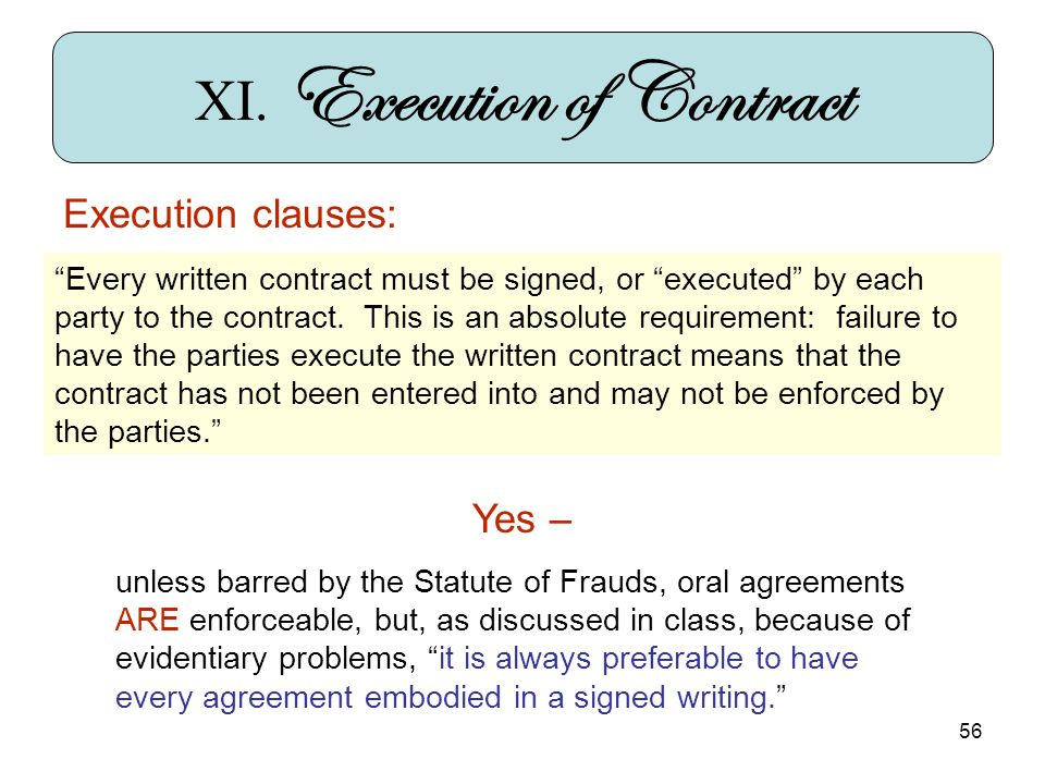 56 XI. Execution of Contract Execution clauses: Every written contract must be signed, or executed by each party to the contract. This is an absolute