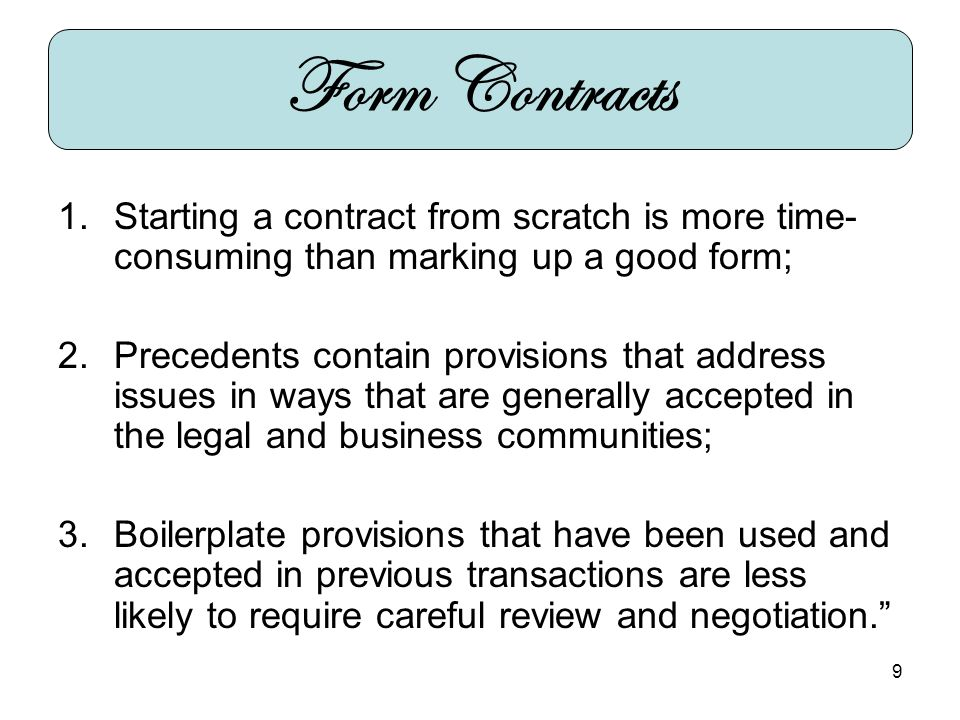 9 1.Starting a contract from scratch is more time- consuming than marking up a good form; 2.Precedents contain provisions that address issues in ways that are generally accepted in the legal and business communities; 3.Boilerplate provisions that have been used and accepted in previous transactions are less likely to require careful review and negotiation.