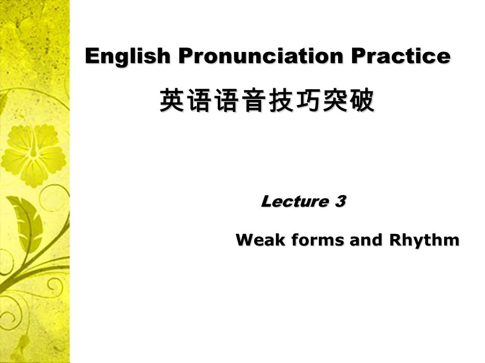 Lecture 3 Lecture 3 Weak forms and Rhythm Weak forms and Rhythm English Pronunciation Practice