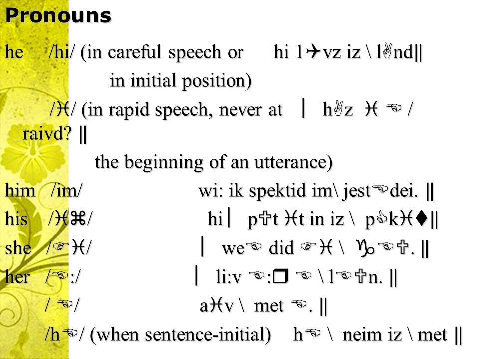 Pronouns he /hi/ (in careful speech or hi 1 vz iz \ l nd he /hi/ (in careful speech or hi 1 vz iz \ l nd in initial position) in initial position) / / (in rapid speech, never at h z / raivd.