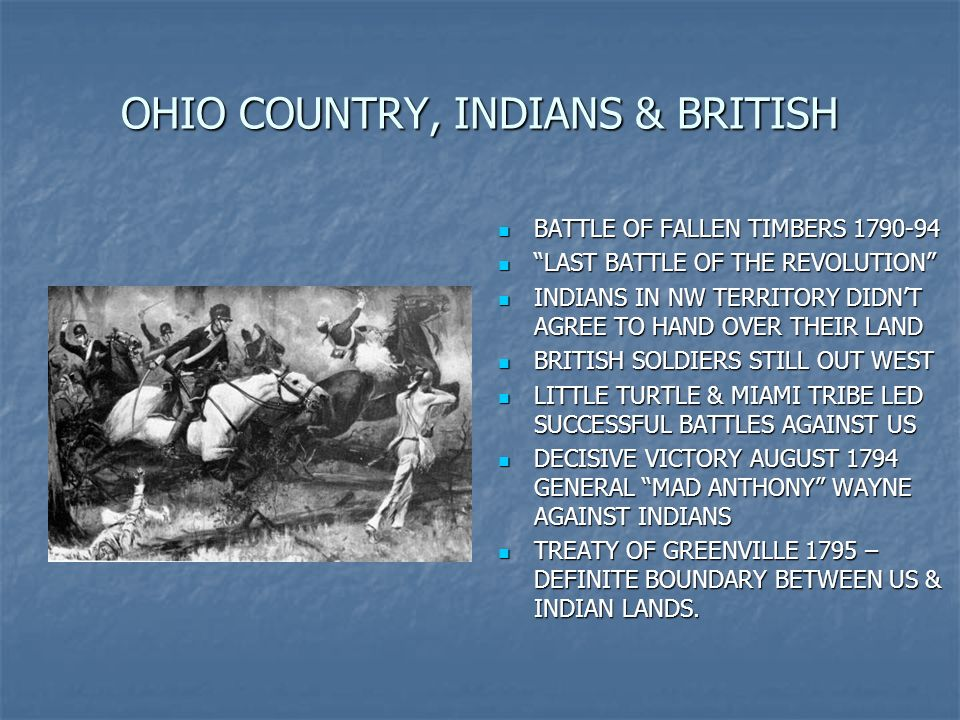 OHIO COUNTRY, INDIANS & BRITISH BATTLE OF FALLEN TIMBERS 1790-94 LAST BATTLE OF THE REVOLUTION INDIANS IN NW TERRITORY DIDNT AGREE TO HAND OVER THEIR LAND BRITISH SOLDIERS STILL OUT WEST LITTLE TURTLE & MIAMI TRIBE LED SUCCESSFUL BATTLES AGAINST US DECISIVE VICTORY AUGUST 1794 GENERAL MAD ANTHONY WAYNE AGAINST INDIANS TREATY OF GREENVILLE 1795 – DEFINITE BOUNDARY BETWEEN US & INDIAN LANDS.