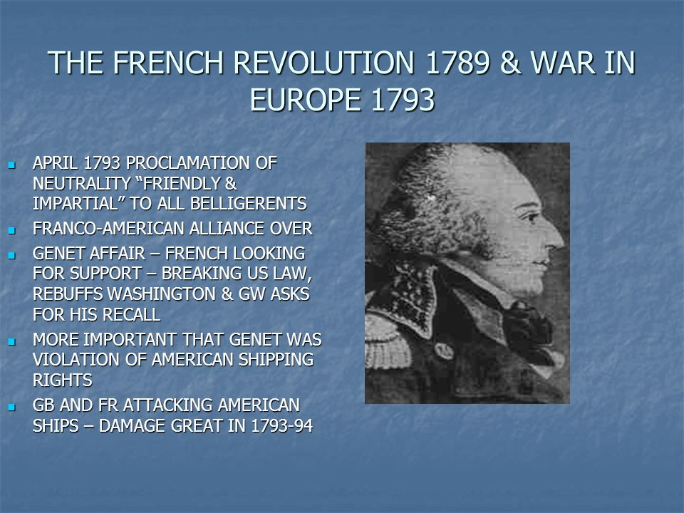THE FRENCH REVOLUTION 1789 & WAR IN EUROPE 1793 APRIL 1793 PROCLAMATION OF NEUTRALITY FRIENDLY & IMPARTIAL TO ALL BELLIGERENTS APRIL 1793 PROCLAMATION OF NEUTRALITY FRIENDLY & IMPARTIAL TO ALL BELLIGERENTS FRANCO-AMERICAN ALLIANCE OVER FRANCO-AMERICAN ALLIANCE OVER GENET AFFAIR – FRENCH LOOKING FOR SUPPORT – BREAKING US LAW, REBUFFS WASHINGTON & GW ASKS FOR HIS RECALL GENET AFFAIR – FRENCH LOOKING FOR SUPPORT – BREAKING US LAW, REBUFFS WASHINGTON & GW ASKS FOR HIS RECALL MORE IMPORTANT THAT GENET WAS VIOLATION OF AMERICAN SHIPPING RIGHTS MORE IMPORTANT THAT GENET WAS VIOLATION OF AMERICAN SHIPPING RIGHTS GB AND FR ATTACKING AMERICAN SHIPS – DAMAGE GREAT IN 1793-94 GB AND FR ATTACKING AMERICAN SHIPS – DAMAGE GREAT IN 1793-94
