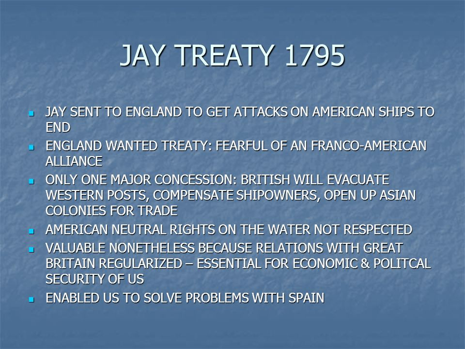 JAY TREATY 1795 JAY SENT TO ENGLAND TO GET ATTACKS ON AMERICAN SHIPS TO END JAY SENT TO ENGLAND TO GET ATTACKS ON AMERICAN SHIPS TO END ENGLAND WANTED TREATY: FEARFUL OF AN FRANCO-AMERICAN ALLIANCE ENGLAND WANTED TREATY: FEARFUL OF AN FRANCO-AMERICAN ALLIANCE ONLY ONE MAJOR CONCESSION: BRITISH WILL EVACUATE WESTERN POSTS, COMPENSATE SHIPOWNERS, OPEN UP ASIAN COLONIES FOR TRADE ONLY ONE MAJOR CONCESSION: BRITISH WILL EVACUATE WESTERN POSTS, COMPENSATE SHIPOWNERS, OPEN UP ASIAN COLONIES FOR TRADE AMERICAN NEUTRAL RIGHTS ON THE WATER NOT RESPECTED AMERICAN NEUTRAL RIGHTS ON THE WATER NOT RESPECTED VALUABLE NONETHELESS BECAUSE RELATIONS WITH GREAT BRITAIN REGULARIZED – ESSENTIAL FOR ECONOMIC & POLITCAL SECURITY OF US VALUABLE NONETHELESS BECAUSE RELATIONS WITH GREAT BRITAIN REGULARIZED – ESSENTIAL FOR ECONOMIC & POLITCAL SECURITY OF US ENABLED US TO SOLVE PROBLEMS WITH SPAIN ENABLED US TO SOLVE PROBLEMS WITH SPAIN