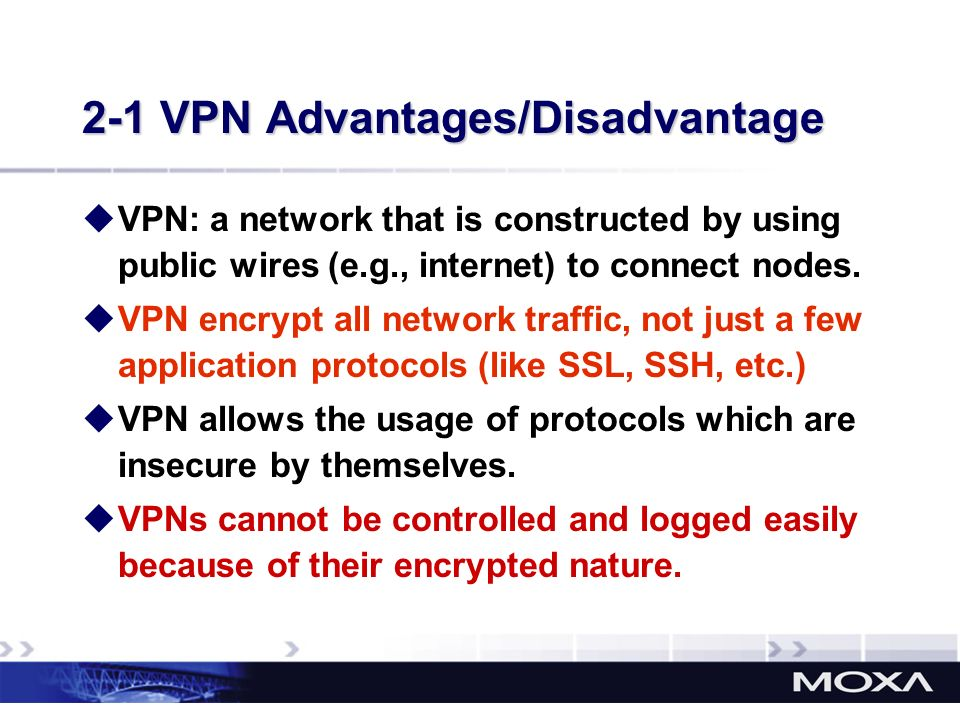 2-1 VPN Advantages/Disadvantage VPN: a network that is constructed by using public wires (e.g., internet) to connect nodes. VPN encrypt all network tr