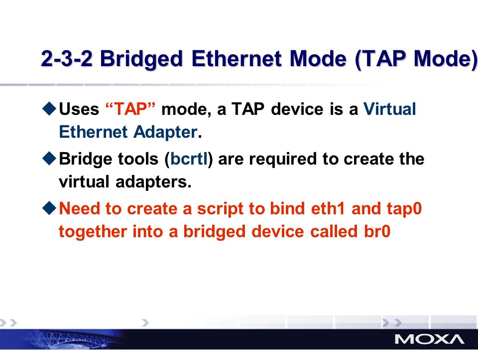 2-3-2 Bridged Ethernet Mode (TAP Mode) Uses TAP mode, a TAP device is a Virtual Ethernet Adapter. Bridge tools (bcrtl) are required to create the virt