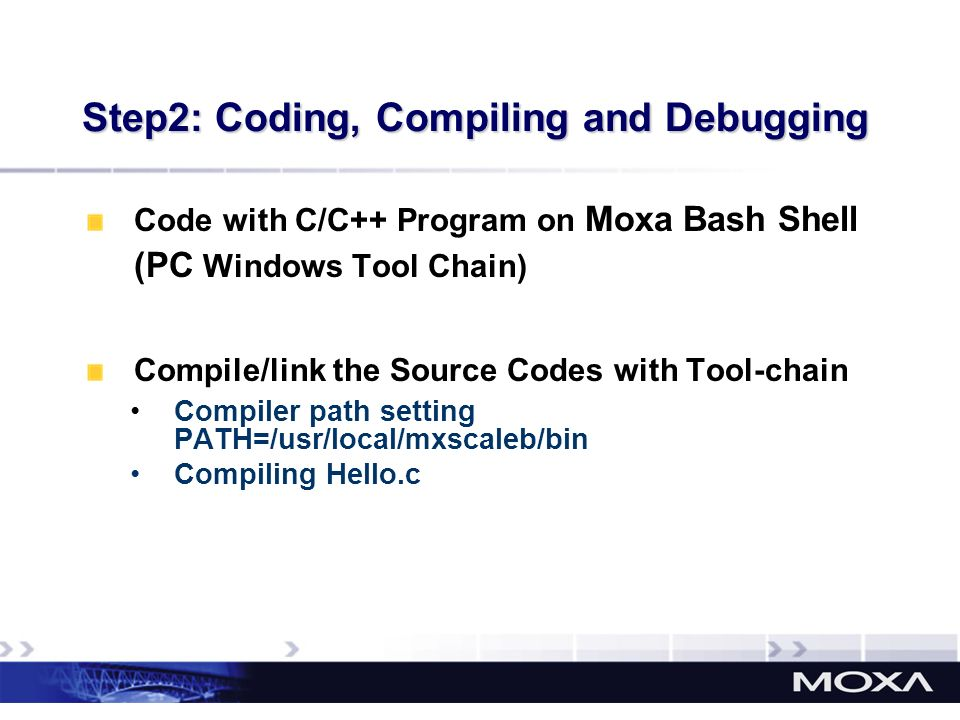 Code with C/C++ Program on Moxa Bash Shell (PC Windows Tool Chain) Compile/link the Source Codes with Tool-chain Compiler path setting PATH=/usr/local
