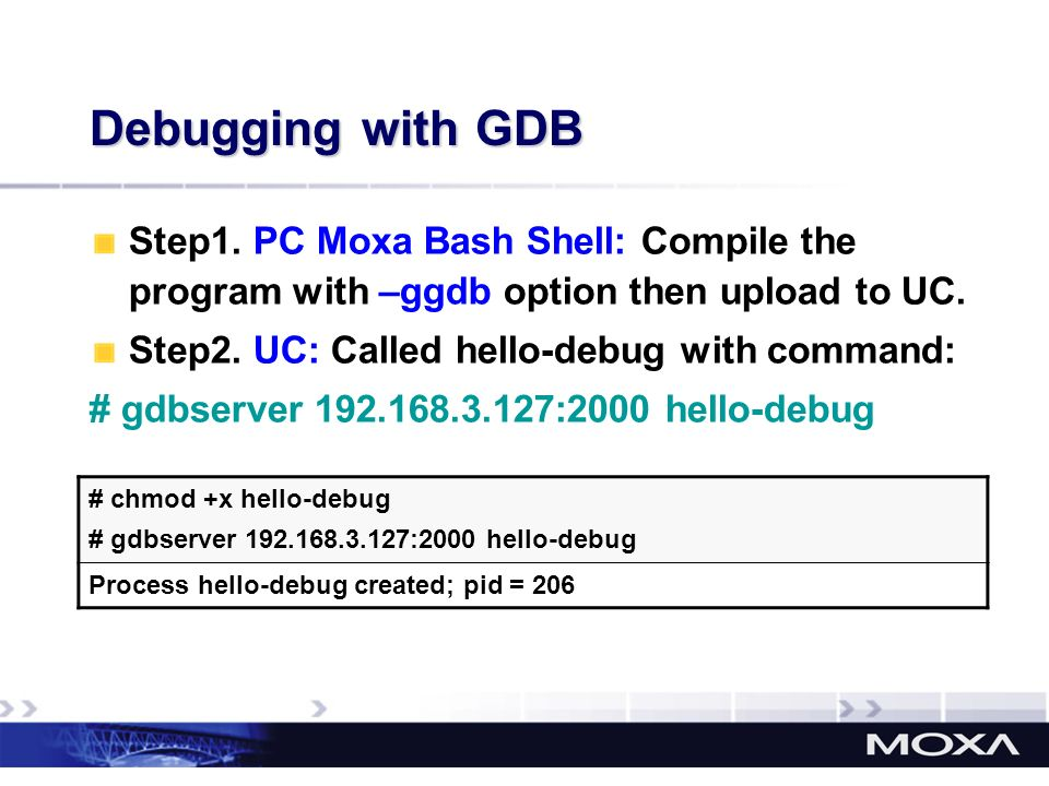 Debugging with GDB # chmod +x hello-debug # gdbserver 192.168.3.127:2000 hello-debug Process hello-debug created; pid = 206 Step1. PC Moxa Bash Shell: