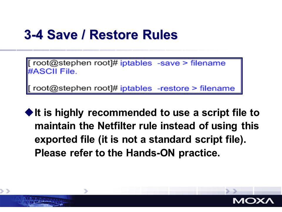 3-4 Save / Restore Rules It is highly recommended to use a script file to maintain the Netfilter rule instead of using this exported file (it is not a