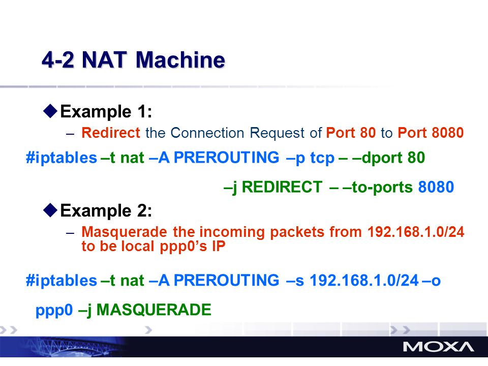 Example 1: –Redirect the Connection Request of Port 80 to Port 8080 Example 2: –Masquerade the incoming packets from 192.168.1.0/24 to be local ppp0s
