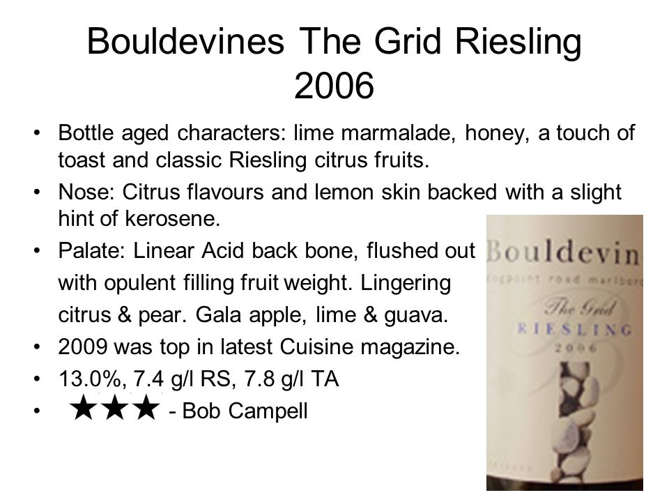 Bouldevines The Grid Riesling 2006 Bottle aged characters: lime marmalade, honey, a touch of toast and classic Riesling citrus fruits.