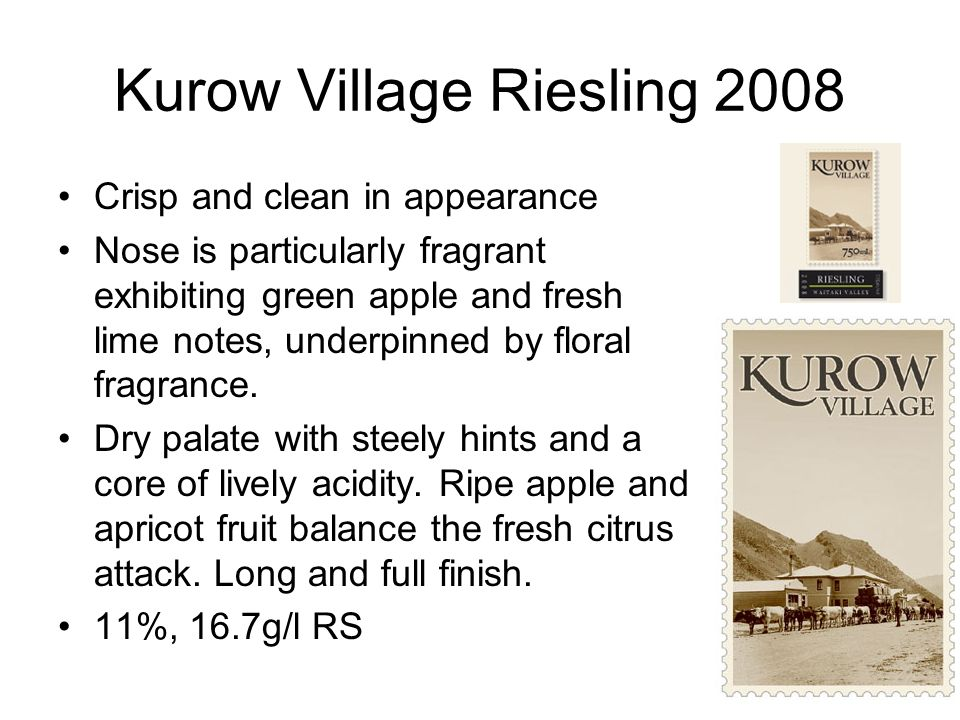 Kurow Village Riesling 2008 Crisp and clean in appearance Nose is particularly fragrant exhibiting green apple and fresh lime notes, underpinned by floral fragrance.