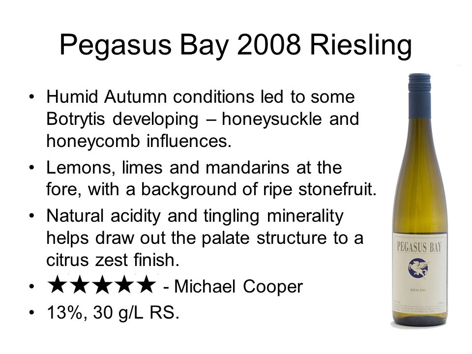 Pegasus Bay 2008 Riesling Humid Autumn conditions led to some Botrytis developing – honeysuckle and honeycomb influences. Lemons, limes and mandarins
