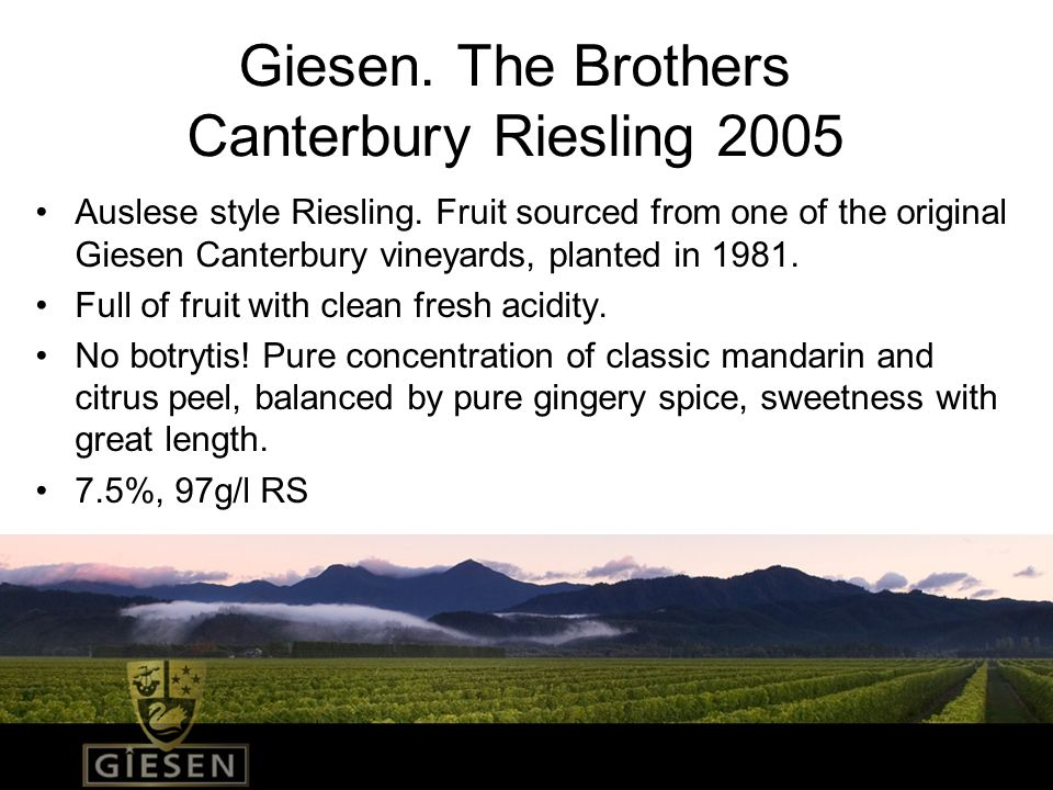 Giesen. The Brothers Canterbury Riesling 2005 Auslese style Riesling. Fruit sourced from one of the original Giesen Canterbury vineyards, planted in 1