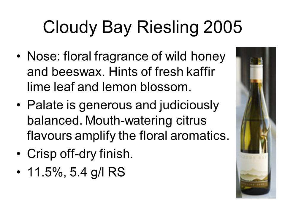 Cloudy Bay Riesling 2005 Nose: floral fragrance of wild honey and beeswax. Hints of fresh kaffir lime leaf and lemon blossom. Palate is generous and j