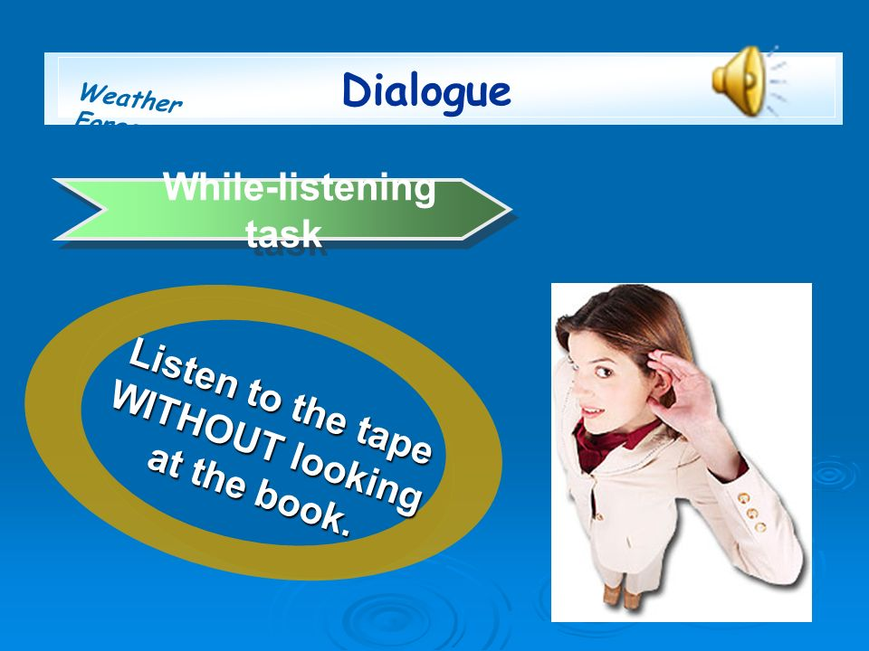 Weather Forecast While-listening task Listen to the tape WITHOUT looking at the book. Dialogue