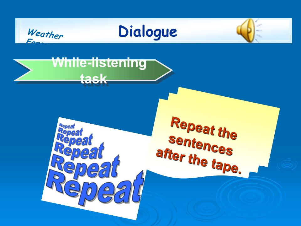 Weather Forecast While-listening task Repeat the sentences after the tape. Dialogue