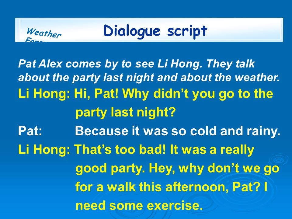 Weather Forecast Pat Alex comes by to see Li Hong. They talk about the party last night and about the weather. Li Hong: Hi, Pat! Why didnt you go to t