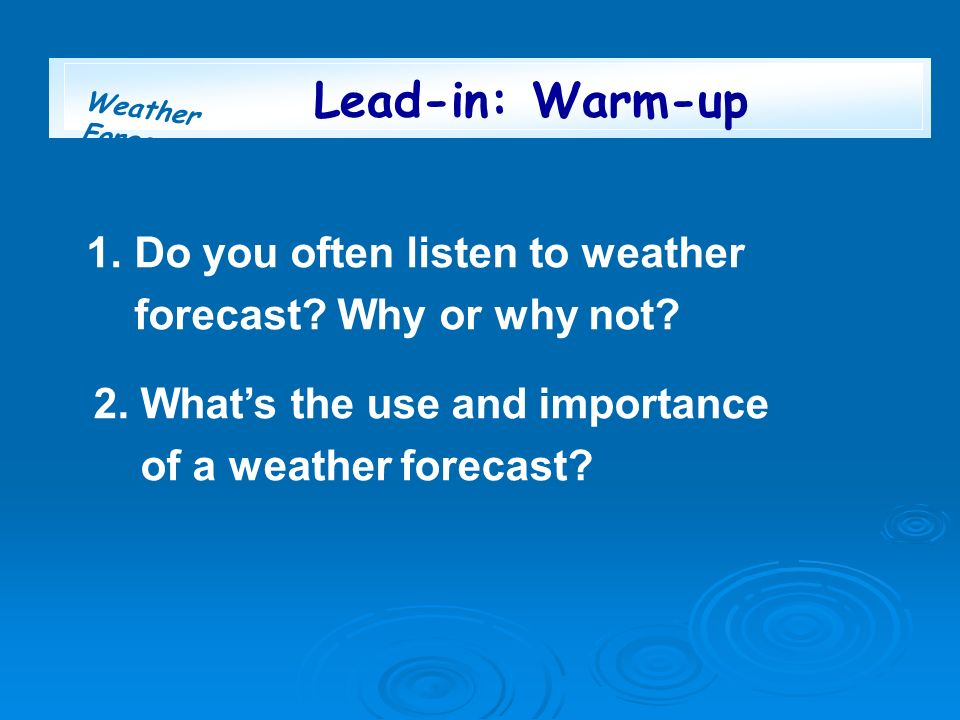 Weather Forecast 1. Do you often listen to weather forecast? Why or why not? 2. Whats the use and importance of a weather forecast? Lead-in: Warm-up