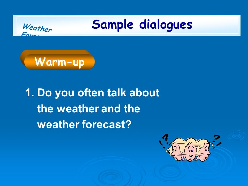 Weather Forecast Sample dialogues 1.Do you often talk about the weather and the weather forecast? Warm-up