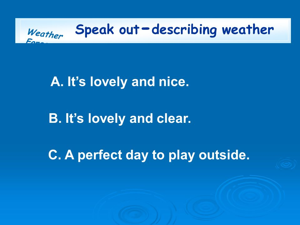 Weather Forecast Speak out - describing weather A. Its lovely and nice. B. Its lovely and clear. C. A perfect day to play outside.