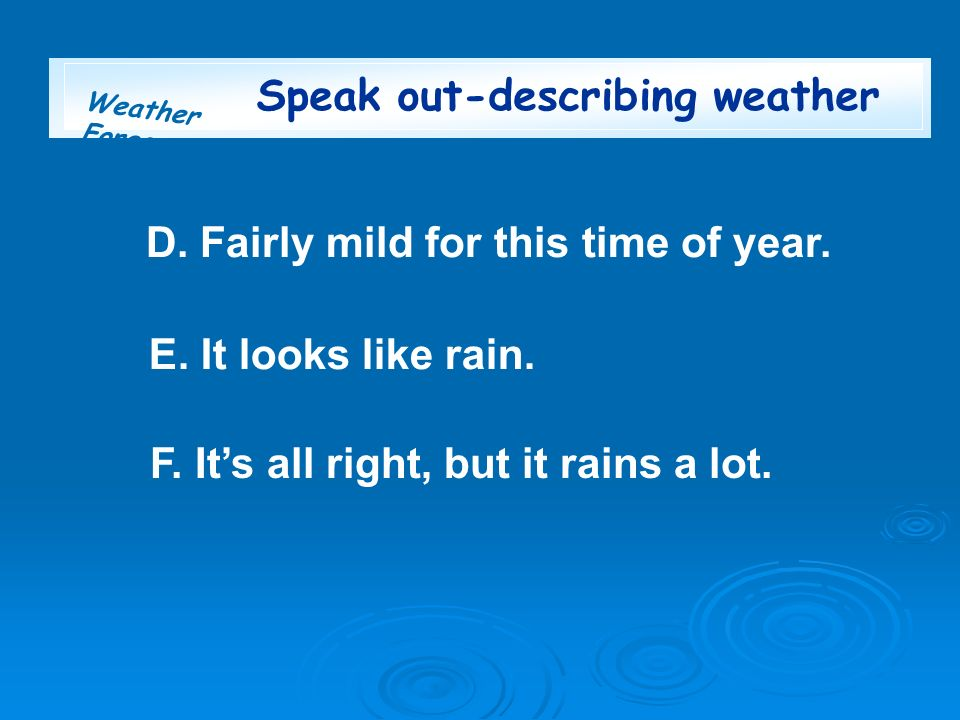 Weather Forecast Speak out-describing weather F. Its all right, but it rains a lot. E. It looks like rain. D. Fairly mild for this time of year.