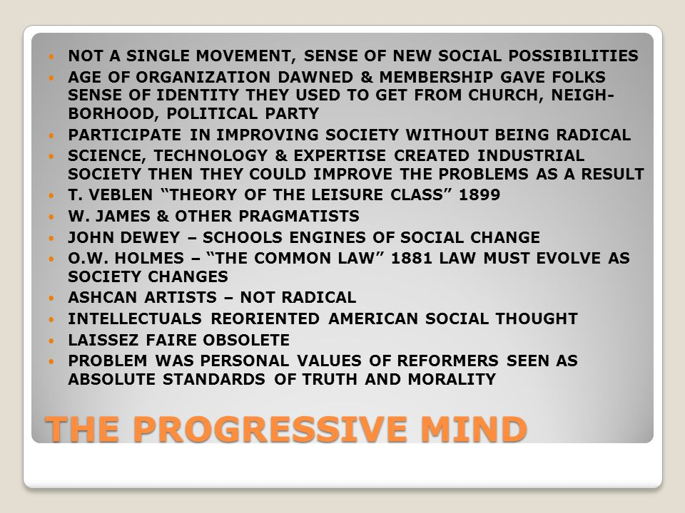 THE PROGRESSIVE MIND NOT A SINGLE MOVEMENT, SENSE OF NEW SOCIAL POSSIBILITIES AGE OF ORGANIZATION DAWNED & MEMBERSHIP GAVE FOLKS SENSE OF IDENTITY THEY USED TO GET FROM CHURCH, NEIGH- BORHOOD, POLITICAL PARTY PARTICIPATE IN IMPROVING SOCIETY WITHOUT BEING RADICAL SCIENCE, TECHNOLOGY & EXPERTISE CREATED INDUSTRIAL SOCIETY THEN THEY COULD IMPROVE THE PROBLEMS AS A RESULT T.