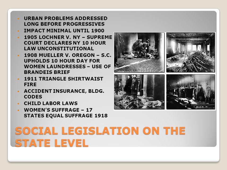 SOCIAL LEGISLATION ON THE STATE LEVEL URBAN PROBLEMS ADDRESSED LONG BEFORE PROGRESSIVES IMPACT MINIMAL UNTIL 1900 1905 LOCHNER V.