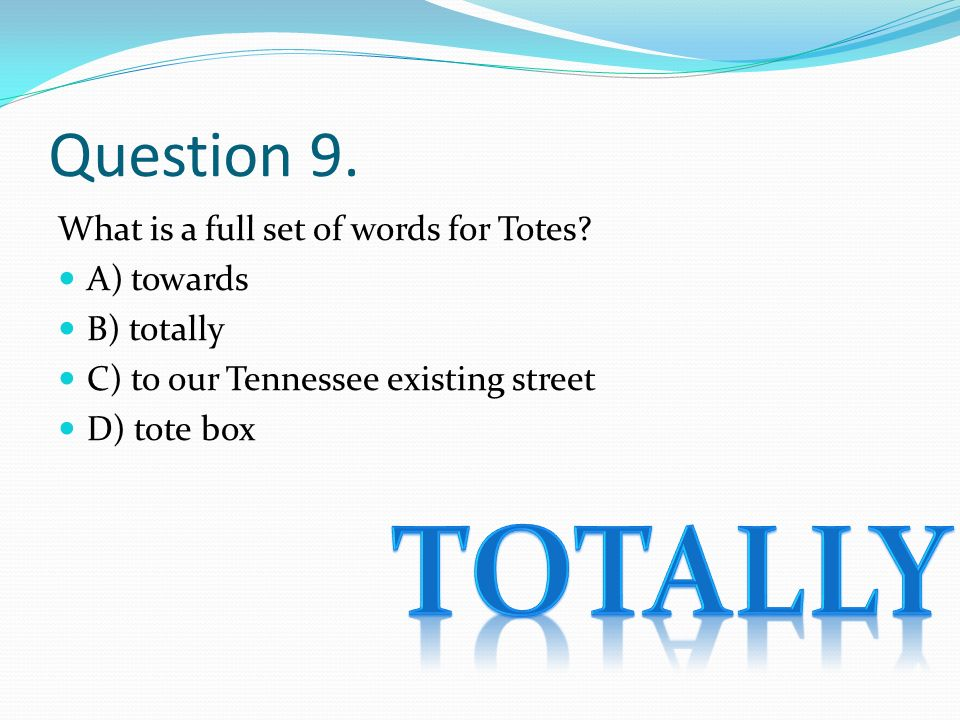 Question 9. What is a full set of words for Totes? A) towards B) totally C) to our Tennessee existing street D) tote box