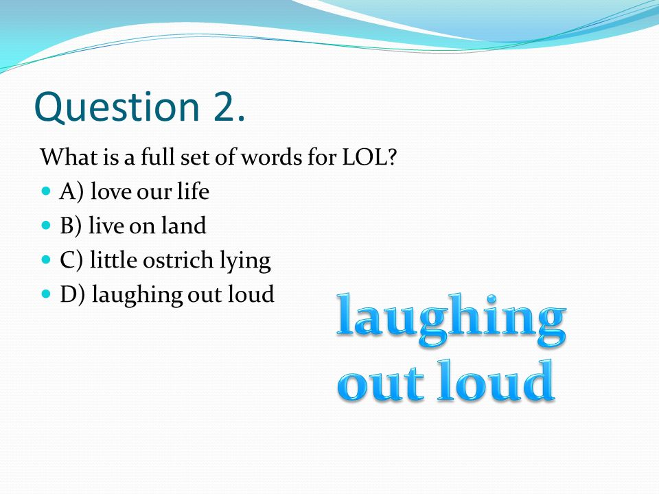 Question 2. What is a full set of words for LOL? A) love our life B) live on land C) little ostrich lying D) laughing out loud
