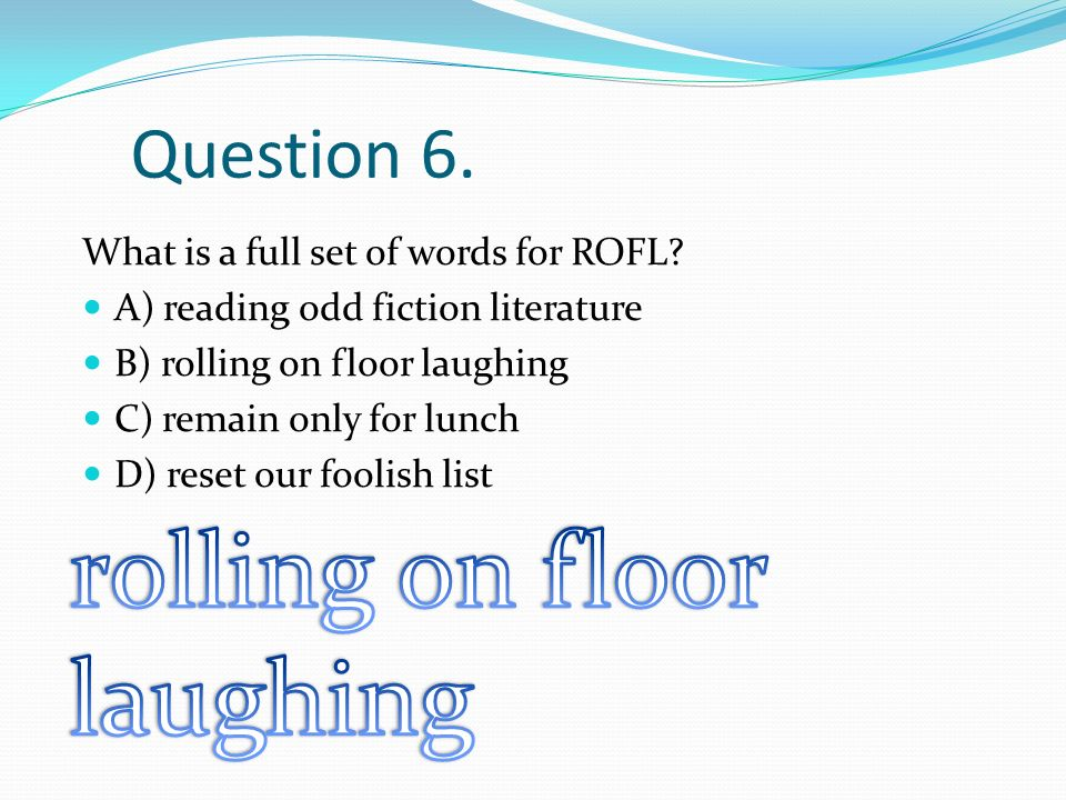 Question 6. What is a full set of words for ROFL? A) reading odd fiction literature B) rolling on floor laughing C) remain only for lunch D) reset our