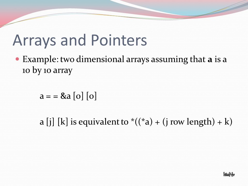 Arrays and Pointers Example: two dimensional arrays assuming that a is a 10 by 10 array a = = &a [0] [0] a [j] [k] is equivalent to *((*a) + (j row le