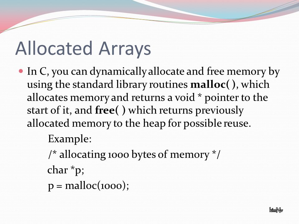 Allocated Arrays In C, you can dynamically allocate and free memory by using the standard library routines malloc( ), which allocates memory and retur