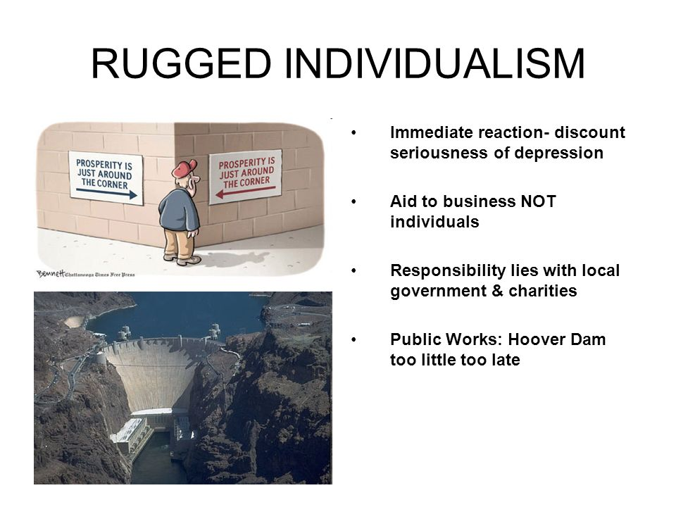 RUGGED INDIVIDUALISM Immediate reaction- discount seriousness of depression Aid to business NOT individuals Responsibility lies with local government