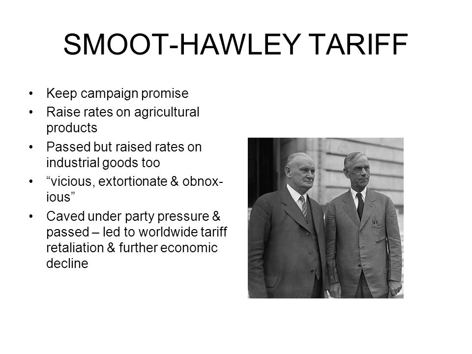 SMOOT-HAWLEY TARIFF Keep campaign promise Raise rates on agricultural products Passed but raised rates on industrial goods too vicious, extortionate &