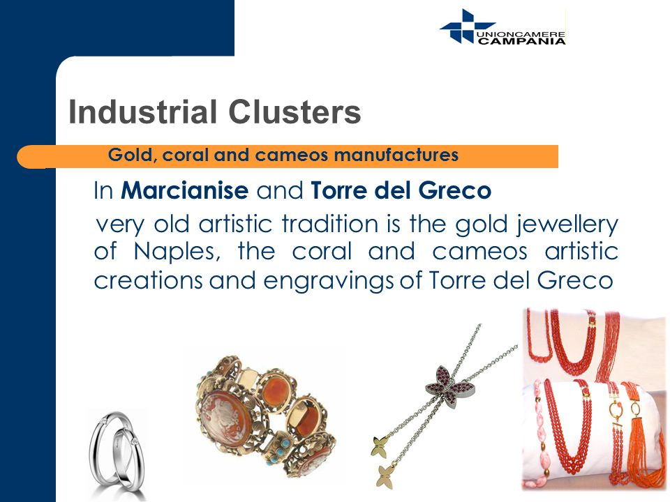 In Marcianise and Torre del Greco very old artistic tradition is the gold jewellery of Naples, the coral and cameos artistic creations and engravings of Torre del Greco Industrial Clusters Gold, coral and cameos manufactures
